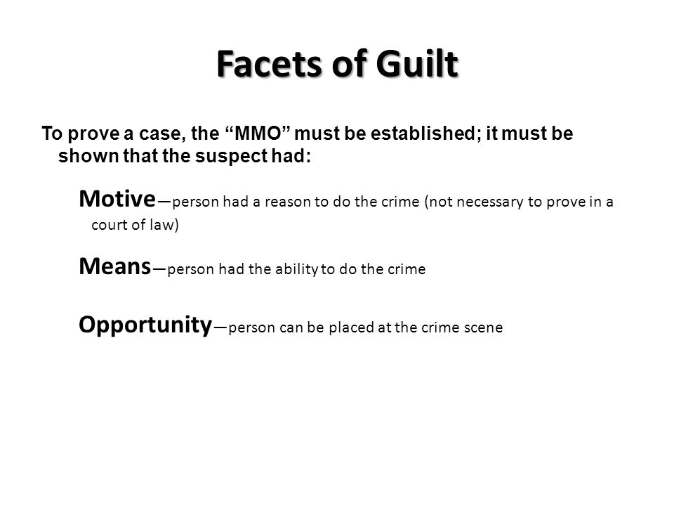 Facets of Guilt To prove a case, the MMO must be established; it must be shown that the suspect had: