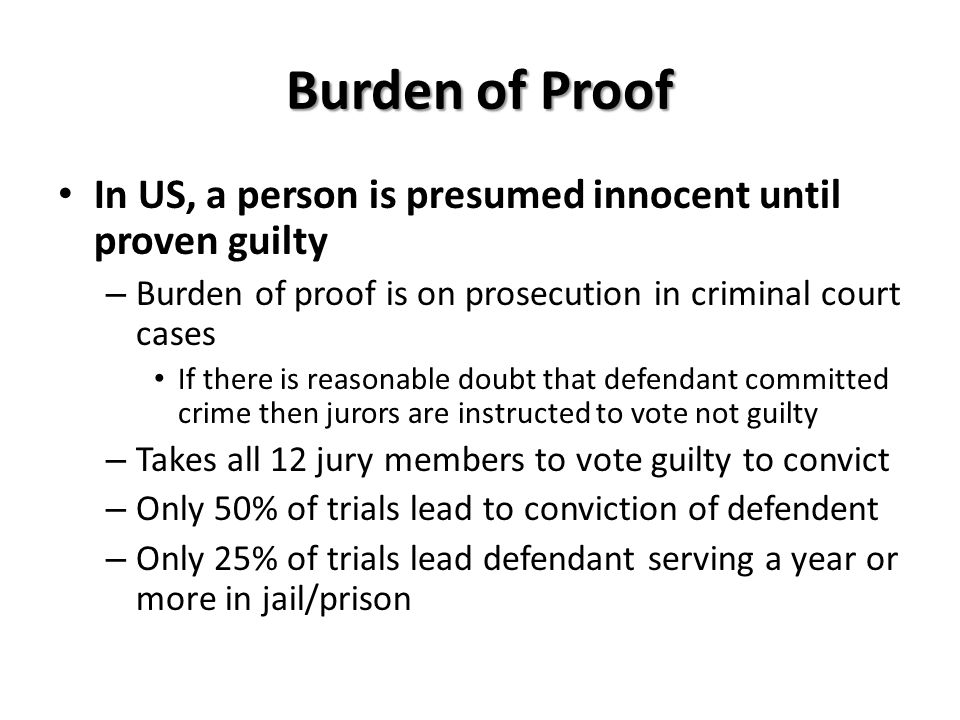 Burden of Proof In US, a person is presumed innocent until proven guilty. Burden of proof is on prosecution in criminal court cases.