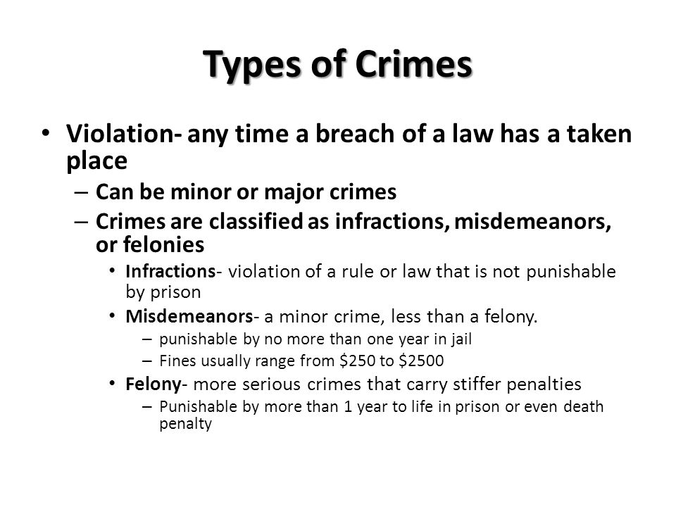 Types of Crimes Violation- any time a breach of a law has a taken place. Can be minor or major crimes.