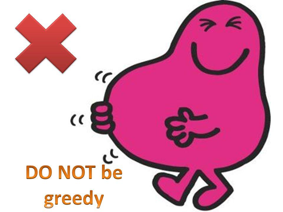 DO NOT be greedy