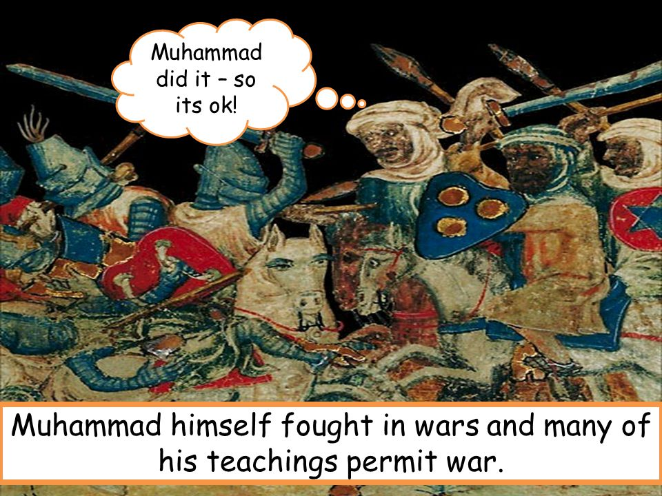 Muhammad himself fought in wars and many of his teachings permit war.
