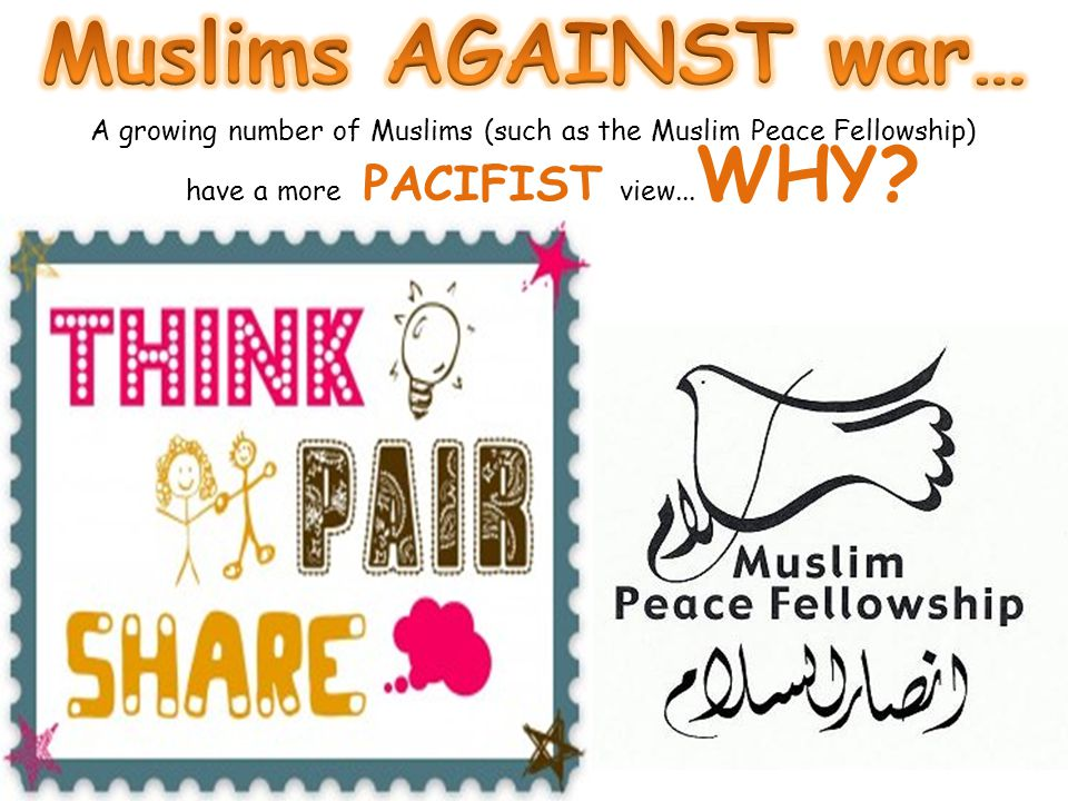 Muslims AGAINST war… A growing number of Muslims (such as the Muslim Peace Fellowship) have a more PACIFIST view...WHY