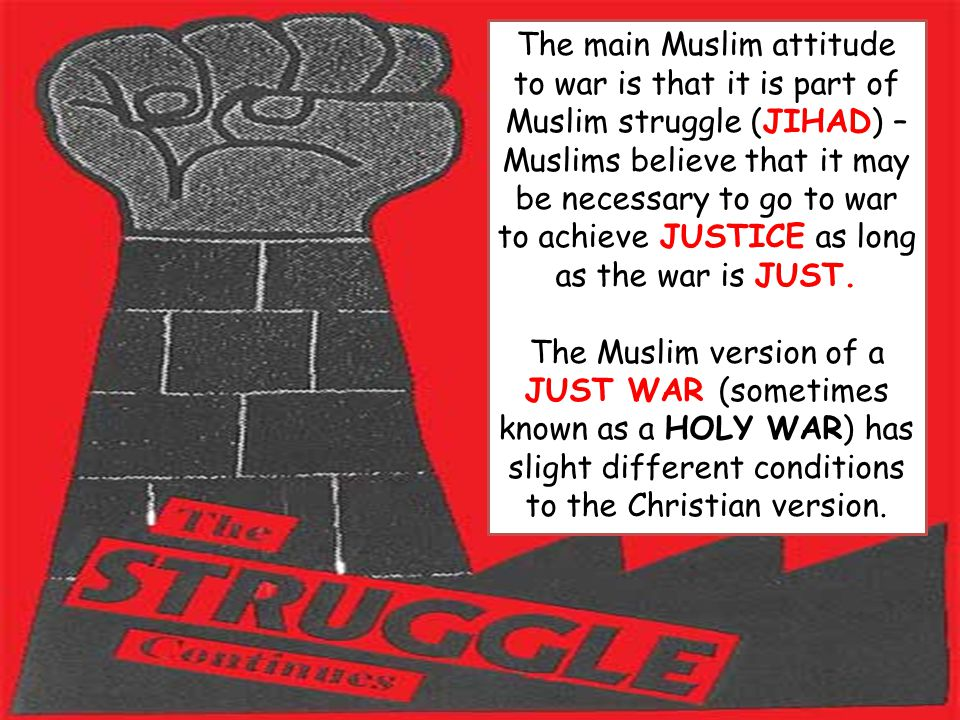 The main Muslim attitude to war is that it is part of Muslim struggle (JIHAD) – Muslims believe that it may be necessary to go to war to achieve JUSTICE as long as the war is JUST.