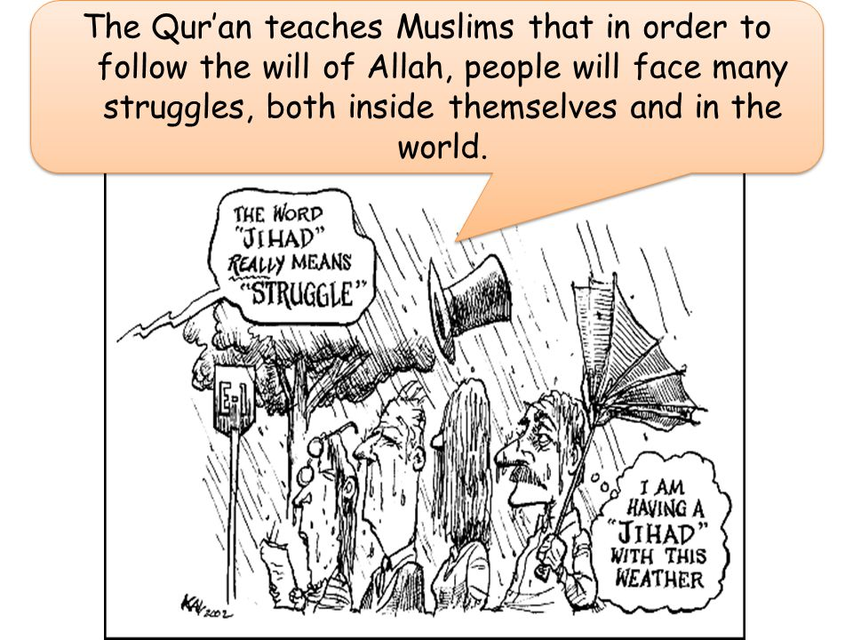 The Qur'an teaches Muslims that in order to follow the will of Allah, people will face many struggles, both inside themselves and in the world.