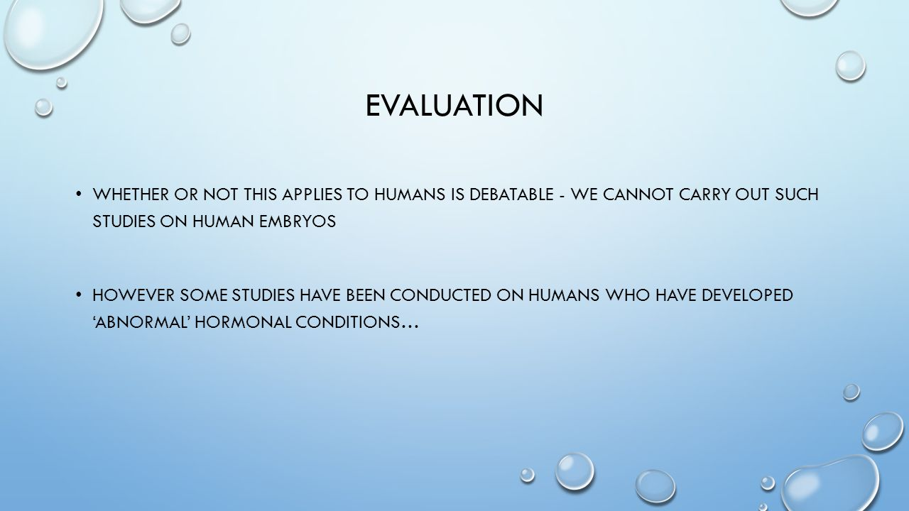 evaluation Whether or not this applies to humans is debatable - we cannot carry out such studies on human embryos.