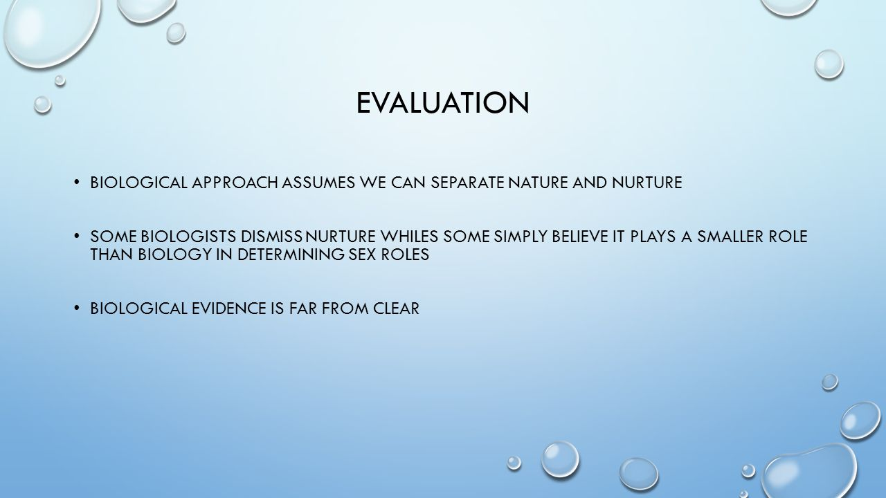 evaluation Biological approach assumes we can separate nature and nurture.