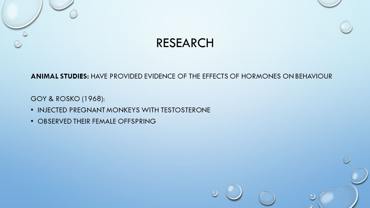 research Animal studies: Have provided evidence of the effects of hormones on behaviour. Goy & Rosko (1968):