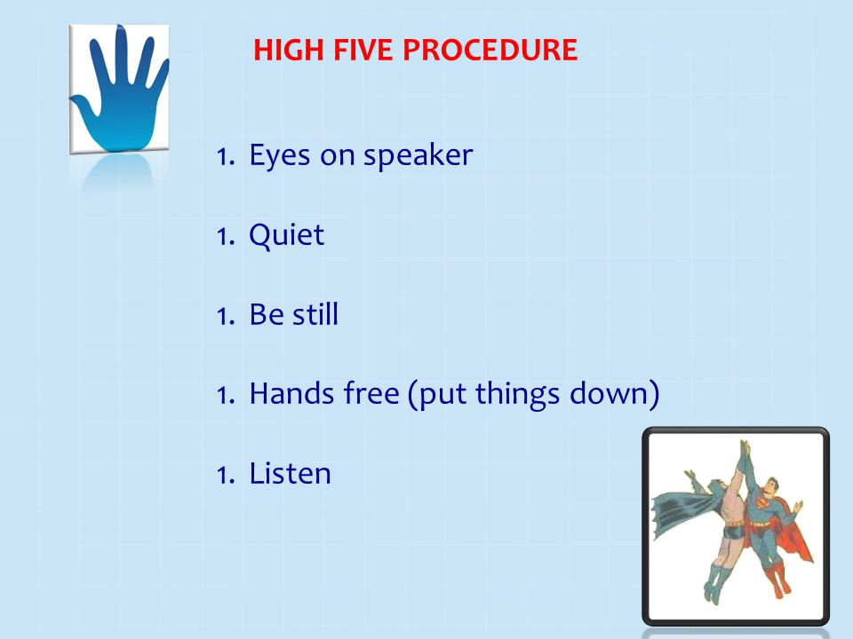 HIGH FIVE PROCEDURE Eyes on speaker Quiet Be still Hands free (put things down) Listen