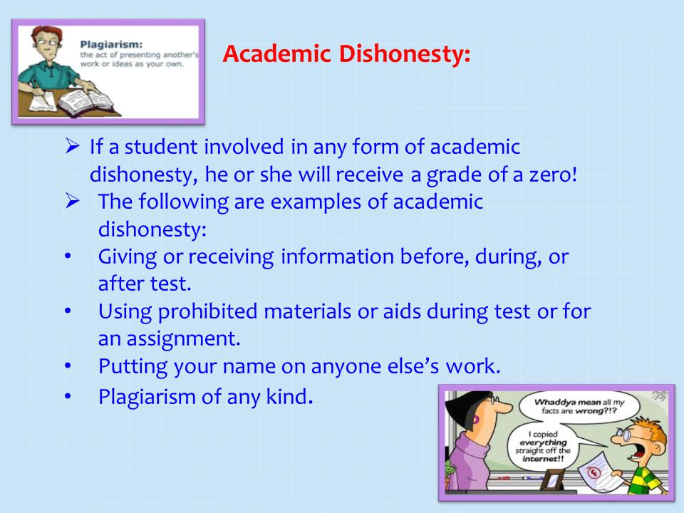 Academic Dishonesty: If a student involved in any form of academic dishonesty, he or she will receive a grade of a zero!