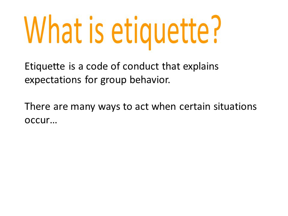 What is etiquette Etiquette is a code of conduct that explains expectations for group behavior.