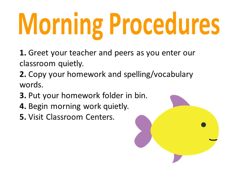 Morning Procedures 1. Greet your teacher and peers as you enter our classroom quietly. 2. Copy your homework and spelling/vocabulary words.