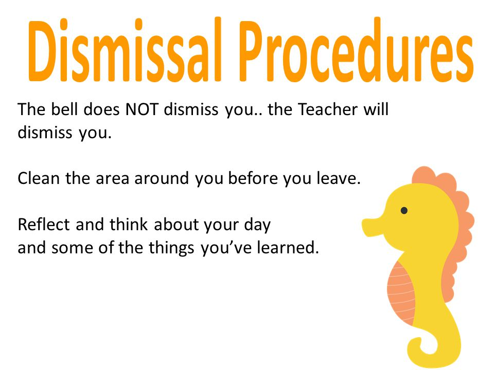 Dismissal Procedures The bell does NOT dismiss you.. the Teacher will dismiss you. Clean the area around you before you leave.