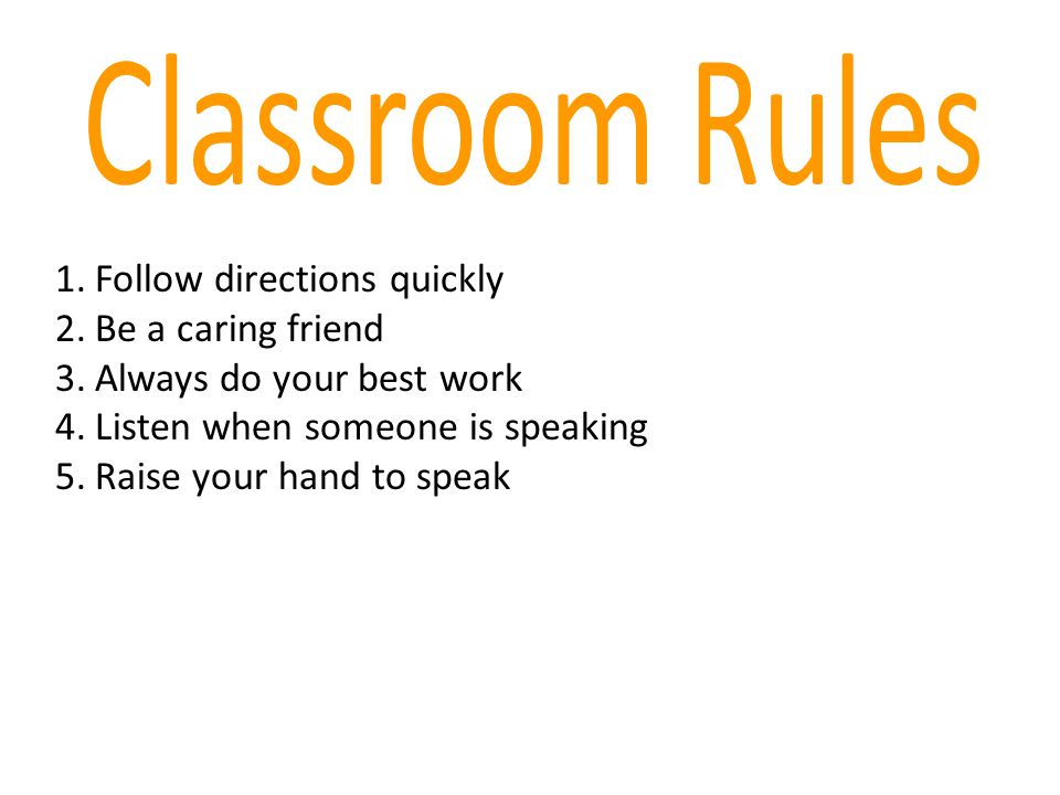 Classroom Rules Follow directions quickly Be a caring friend