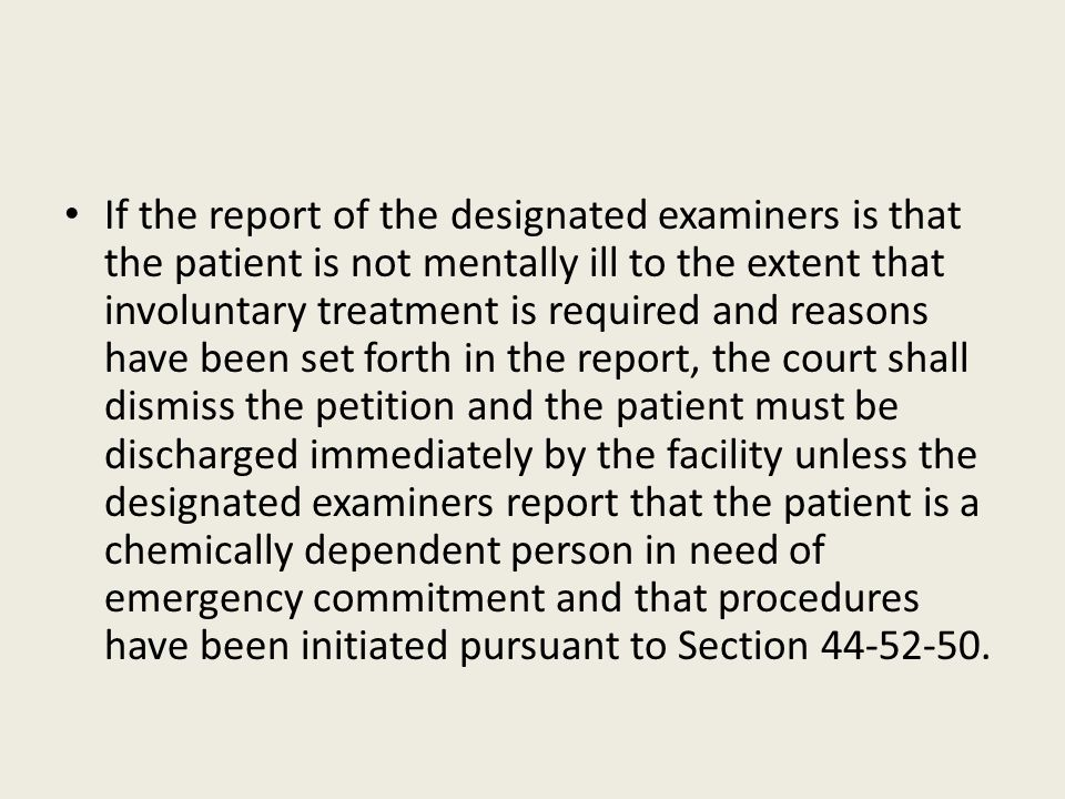 If the report of the designated examiners is that the patient is not mentally ill to the extent that involuntary treatment is required and reasons have been set forth in the report, the court shall dismiss the petition and the patient must be discharged immediately by the facility unless the designated examiners report that the patient is a chemically dependent person in need of emergency commitment and that procedures have been initiated pursuant to Section 44-52-50.