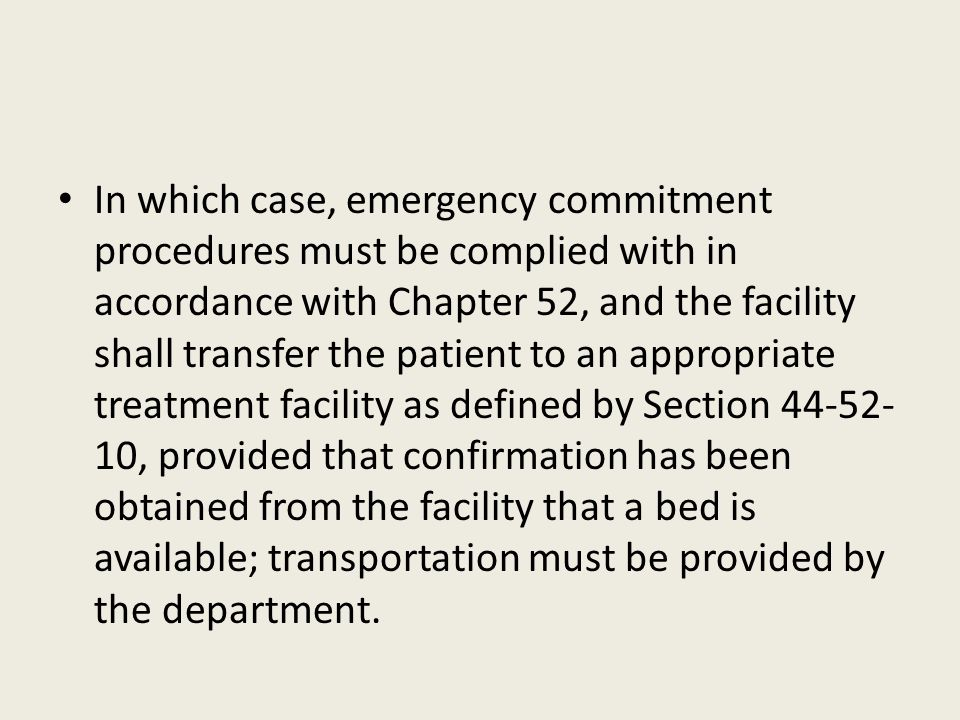 In which case, emergency commitment procedures must be complied with in accordance with Chapter 52, and the facility shall transfer the patient to an appropriate treatment facility as defined by Section 44-52-10, provided that confirmation has been obtained from the facility that a bed is available; transportation must be provided by the department.