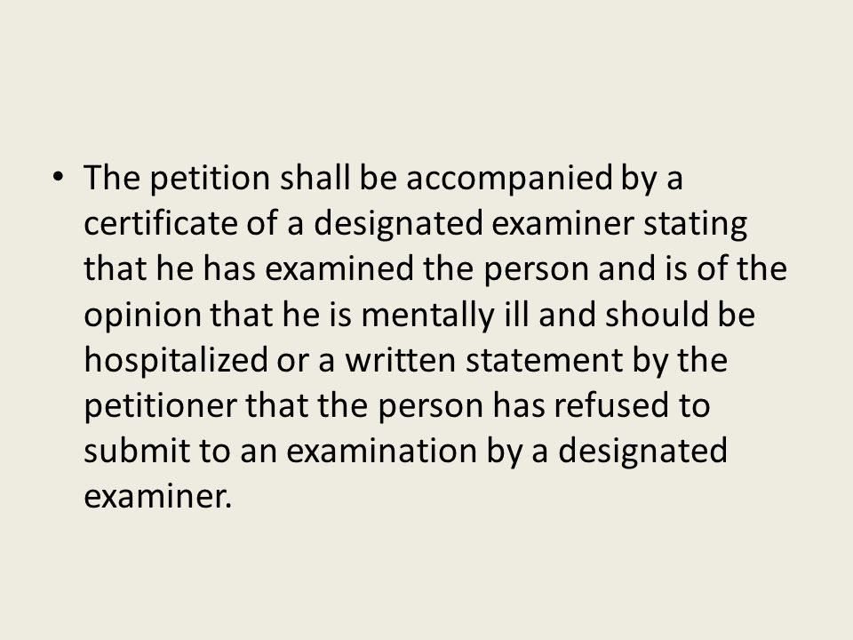 The petition shall be accompanied by a certificate of a designated examiner stating that he has examined the person and is of the opinion that he is mentally ill and should be hospitalized or a written statement by the petitioner that the person has refused to submit to an examination by a designated examiner.