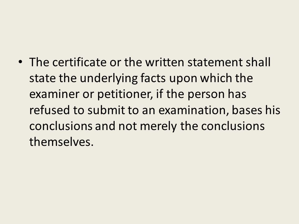 The certificate or the written statement shall state the underlying facts upon which the examiner or petitioner, if the person has refused to submit to an examination, bases his conclusions and not merely the conclusions themselves.