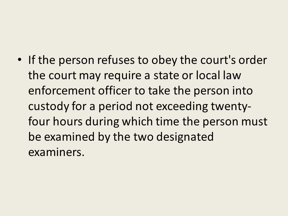 If the person refuses to obey the court s order the court may require a state or local law enforcement officer to take the person into custody for a period not exceeding twenty-four hours during which time the person must be examined by the two designated examiners.