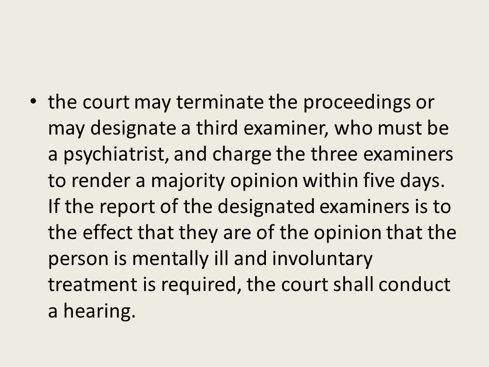 the court may terminate the proceedings or may designate a third examiner, who must be a psychiatrist, and charge the three examiners to render a majority opinion within five days.