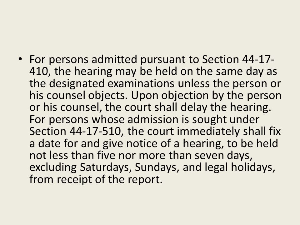 For persons admitted pursuant to Section 44-17-410, the hearing may be held on the same day as the designated examinations unless the person or his counsel objects.
