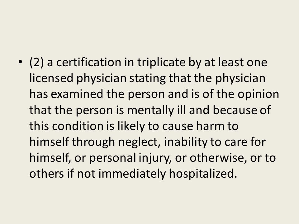 (2) a certification in triplicate by at least one licensed physician stating that the physician has examined the person and is of the opinion that the person is mentally ill and because of this condition is likely to cause harm to himself through neglect, inability to care for himself, or personal injury, or otherwise, or to others if not immediately hospitalized.