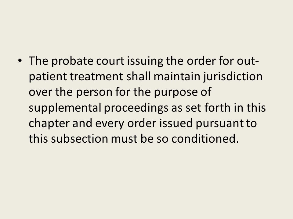 The probate court issuing the order for out-patient treatment shall maintain jurisdiction over the person for the purpose of supplemental proceedings as set forth in this chapter and every order issued pursuant to this subsection must be so conditioned.