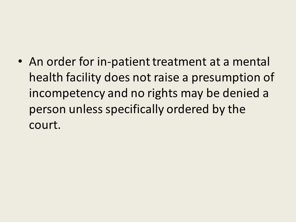 An order for in-patient treatment at a mental health facility does not raise a presumption of incompetency and no rights may be denied a person unless specifically ordered by the court.