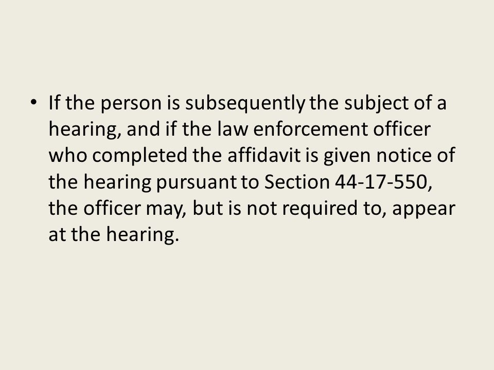 If the person is subsequently the subject of a hearing, and if the law enforcement officer who completed the affidavit is given notice of the hearing pursuant to Section 44-17-550, the officer may, but is not required to, appear at the hearing.