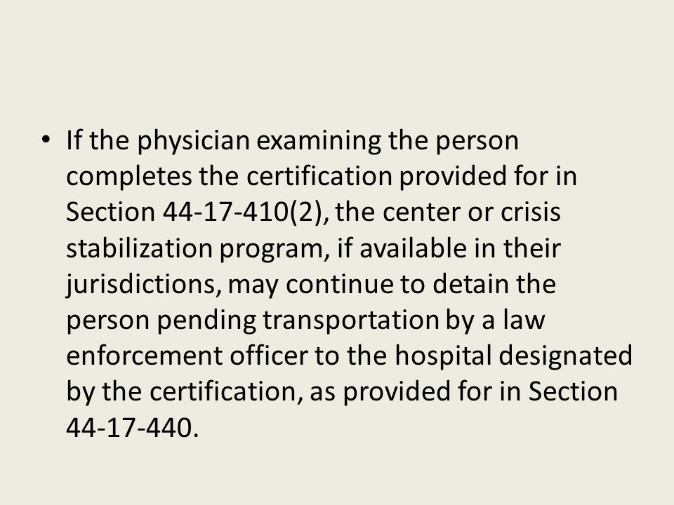 If the physician examining the person completes the certification provided for in Section 44-17-410(2), the center or crisis stabilization program, if available in their jurisdictions, may continue to detain the person pending transportation by a law enforcement officer to the hospital designated by the certification, as provided for in Section 44-17-440.