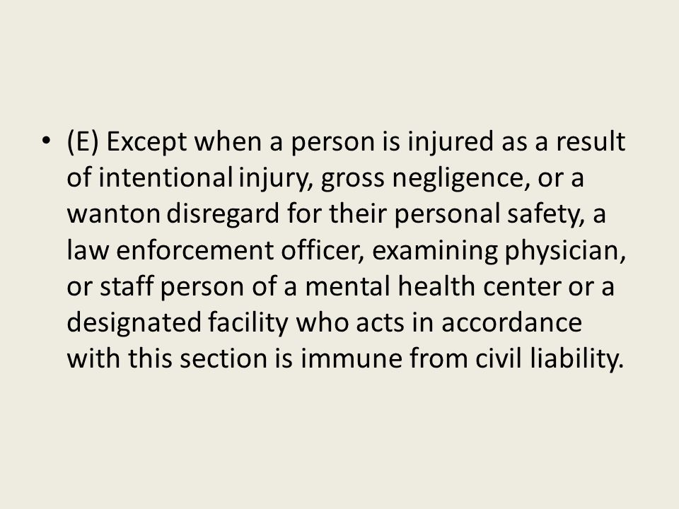 (E) Except when a person is injured as a result of intentional injury, gross negligence, or a wanton disregard for their personal safety, a law enforcement officer, examining physician, or staff person of a mental health center or a designated facility who acts in accordance with this section is immune from civil liability.