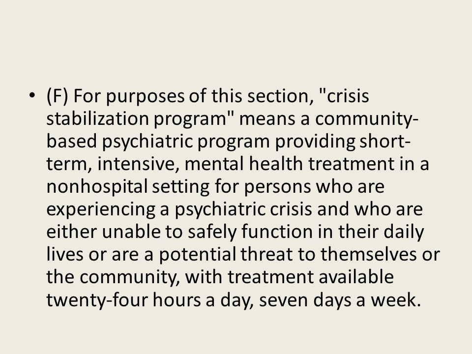 (F) For purposes of this section, crisis stabilization program means a community-based psychiatric program providing short-term, intensive, mental health treatment in a nonhospital setting for persons who are experiencing a psychiatric crisis and who are either unable to safely function in their daily lives or are a potential threat to themselves or the community, with treatment available twenty-four hours a day, seven days a week.