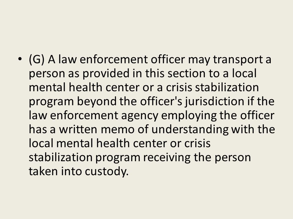 (G) A law enforcement officer may transport a person as provided in this section to a local mental health center or a crisis stabilization program beyond the officer s jurisdiction if the law enforcement agency employing the officer has a written memo of understanding with the local mental health center or crisis stabilization program receiving the person taken into custody.
