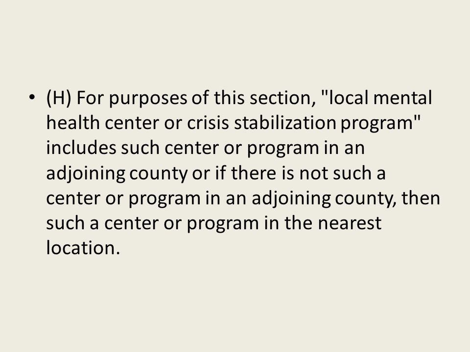 (H) For purposes of this section, local mental health center or crisis stabilization program includes such center or program in an adjoining county or if there is not such a center or program in an adjoining county, then such a center or program in the nearest location.