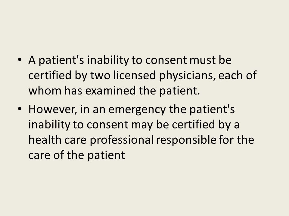 A patient s inability to consent must be certified by two licensed physicians, each of whom has examined the patient.