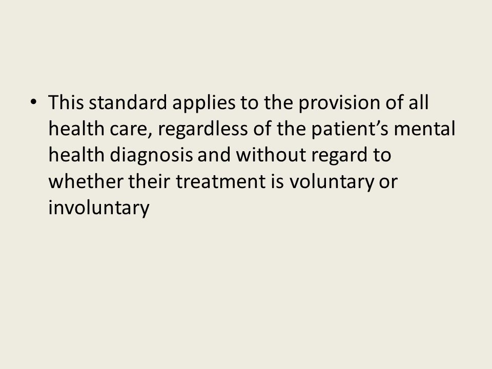 This standard applies to the provision of all health care, regardless of the patient's mental health diagnosis and without regard to whether their treatment is voluntary or involuntary