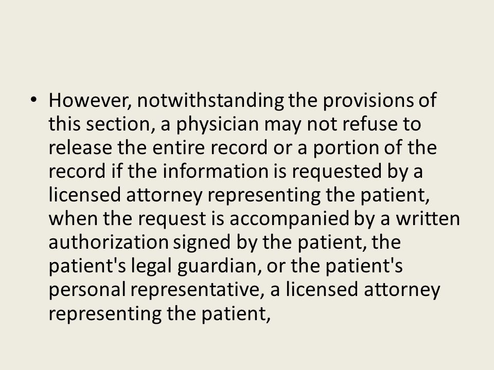 However, notwithstanding the provisions of this section, a physician may not refuse to release the entire record or a portion of the record if the information is requested by a licensed attorney representing the patient, when the request is accompanied by a written authorization signed by the patient, the patient s legal guardian, or the patient s personal representative, a licensed attorney representing the patient,