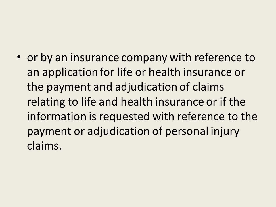 or by an insurance company with reference to an application for life or health insurance or the payment and adjudication of claims relating to life and health insurance or if the information is requested with reference to the payment or adjudication of personal injury claims.