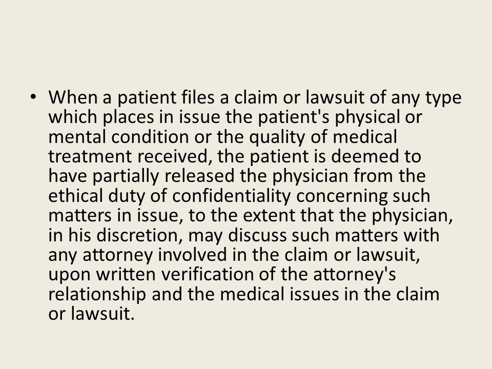 When a patient files a claim or lawsuit of any type which places in issue the patient s physical or mental condition or the quality of medical treatment received, the patient is deemed to have partially released the physician from the ethical duty of confidentiality concerning such matters in issue, to the extent that the physician, in his discretion, may discuss such matters with any attorney involved in the claim or lawsuit, upon written verification of the attorney s relationship and the medical issues in the claim or lawsuit.