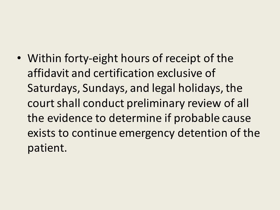Within forty-eight hours of receipt of the affidavit and certification exclusive of Saturdays, Sundays, and legal holidays, the court shall conduct preliminary review of all the evidence to determine if probable cause exists to continue emergency detention of the patient.