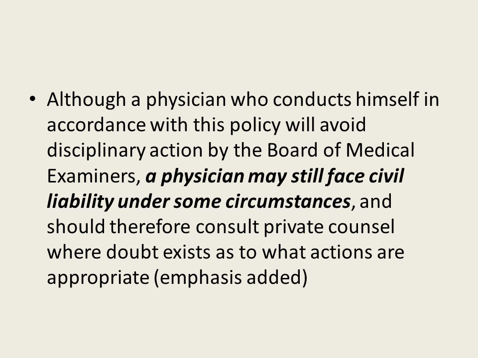 Although a physician who conducts himself in accordance with this policy will avoid disciplinary action by the Board of Medical Examiners, a physician may still face civil liability under some circumstances, and should therefore consult private counsel where doubt exists as to what actions are appropriate (emphasis added)