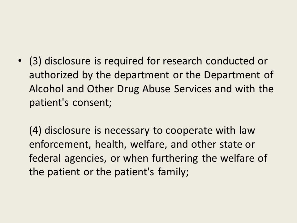 (3) disclosure is required for research conducted or authorized by the department or the Department of Alcohol and Other Drug Abuse Services and with the patient s consent; (4) disclosure is necessary to cooperate with law enforcement, health, welfare, and other state or federal agencies, or when furthering the welfare of the patient or the patient s family;