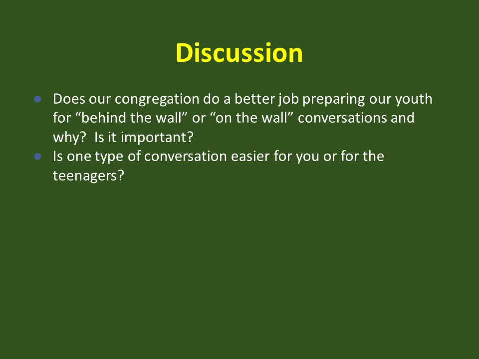 Discussion Does our congregation do a better job preparing our youth for behind the wall or on the wall conversations and why Is it important
