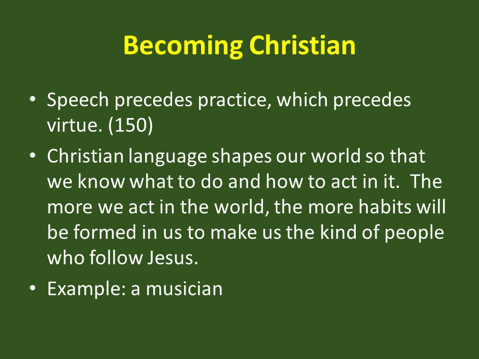 Becoming Christian Speech precedes practice, which precedes virtue. (150)