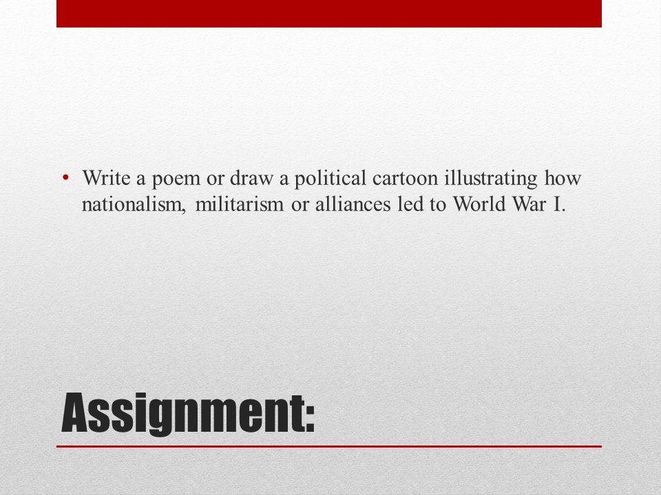 Write a poem or draw a political cartoon illustrating how nationalism, militarism or alliances led to World War I.