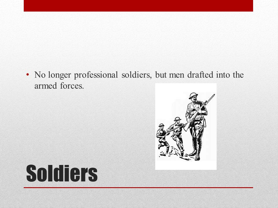 No longer professional soldiers, but men drafted into the armed forces.