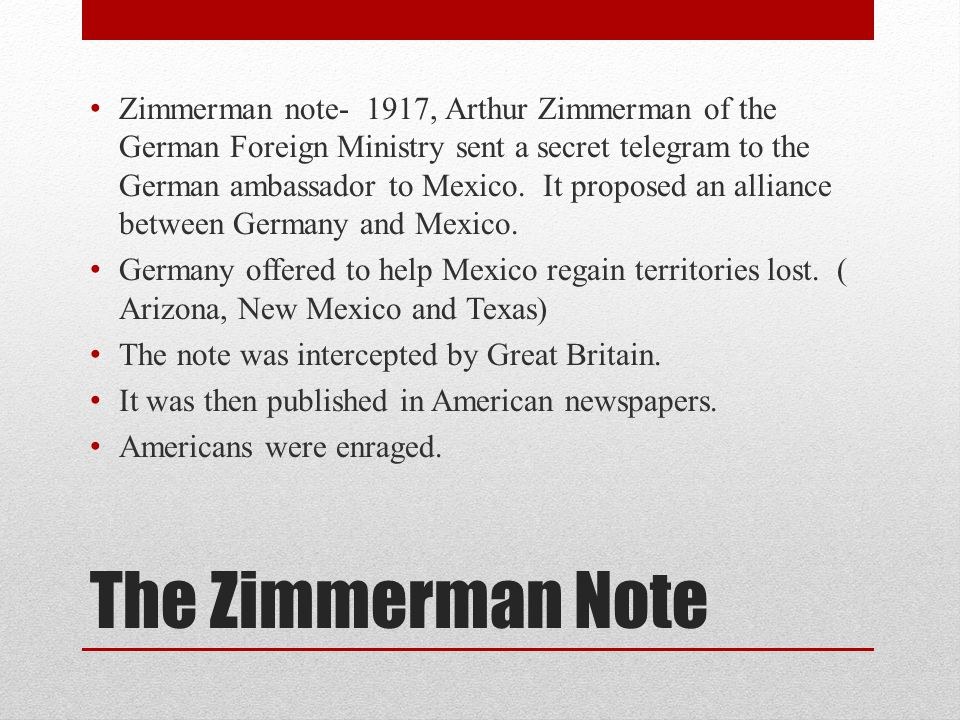 Zimmerman note- 1917, Arthur Zimmerman of the German Foreign Ministry sent a secret telegram to the German ambassador to Mexico. It proposed an alliance between Germany and Mexico.
