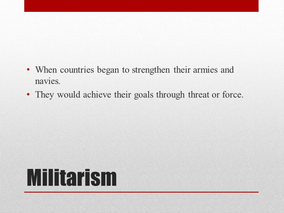 Militarism When countries began to strengthen their armies and navies.