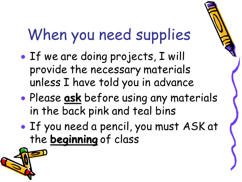 When you need supplies If we are doing projects, I will provide the necessary materials unless I have told you in advance.