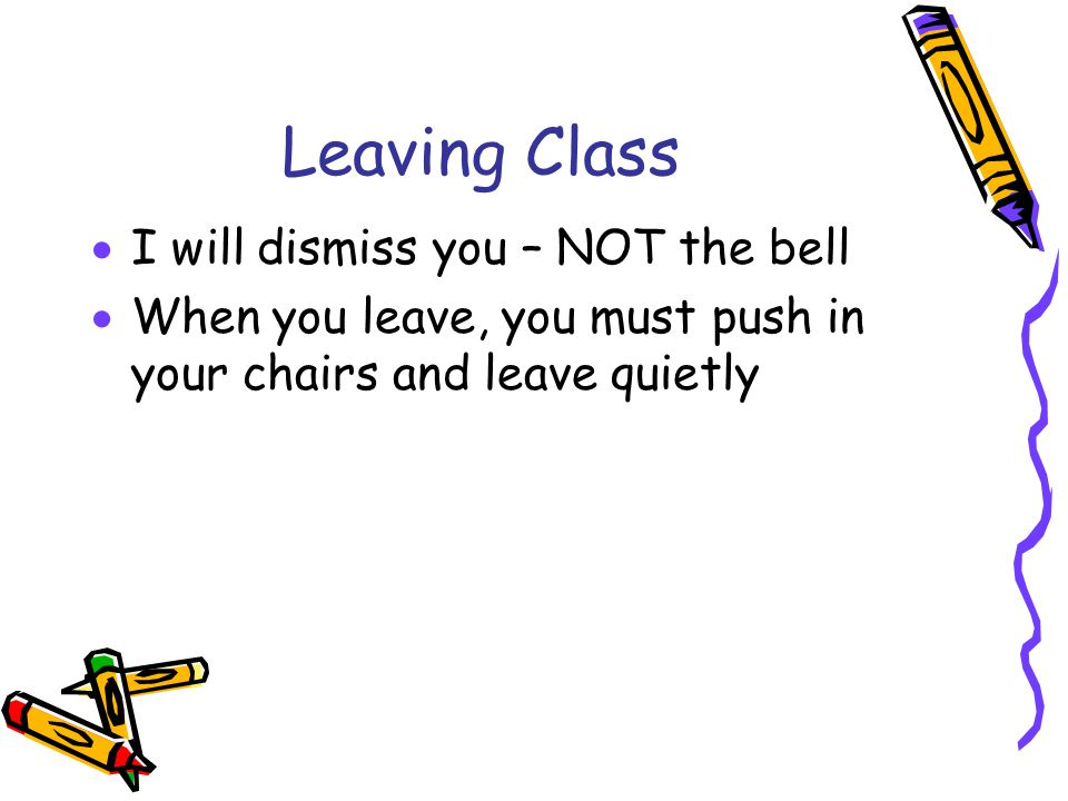 Leaving Class I will dismiss you – NOT the bell