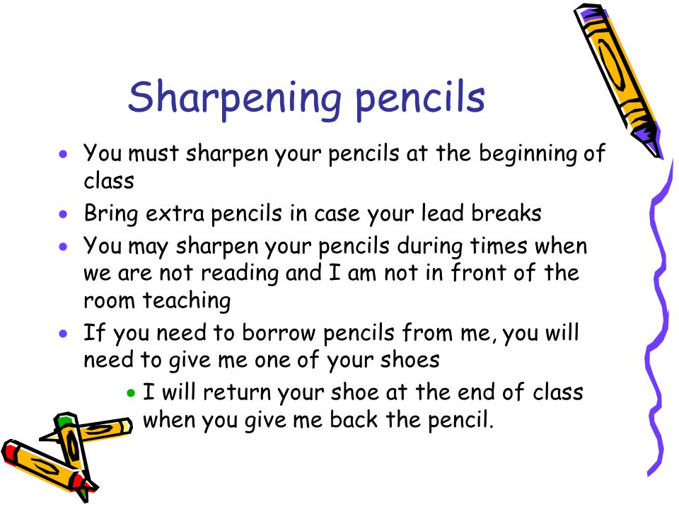 Sharpening pencils You must sharpen your pencils at the beginning of class. Bring extra pencils in case your lead breaks.